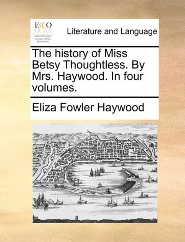 The history of Miss Betsy Thoughtless. By Mrs. Haywood. In four volumes.