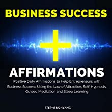 Business Success Affirmations: Positive Daily Affirmations to Help Entrepreneurs with Business Success Using the Law of Attraction, Self-Hypnosis, Guided Meditation and Sleep Learning  by Stephens Hyang Narrated by Dan McGowan