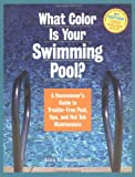What Color Is Your Swimming Pool? A Homeowner's Guide to Troublefree Pool, Spa & HotTub Maintenance - 1580173098