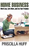 The Ultimate Home Business Guide For Success: Work Less,Earn More,and Live Your Freedom