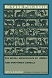 Beyond Prejudice: The Moral Significance of Human and Nonhuman Animals