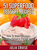51 Superfood Dessert Recipes: The Cookbook For Healthy Meals Loaded with Antioxidants and Disease Fighting Foods (Superfood Recipes)