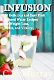 INFUSION: 30 Delicious and Easy Fruit Infused Water Recipes for Weight Loss, Detox, and Vitality: (Vitamin Water, Natural Herbal Remedies, Fruit Infused ... Water, Recipes, Vitality, Weight Loss)