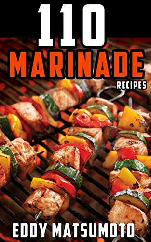 110 Marinade Recipes: The Best Marinades for Chicken Breasts, Chicken Thighs, Steak, Beef Kabobs, Pork Chops, Pork Tenderloin, Goat, Lamb Chops, Salmon, Shrimp, and Fish Tacos. by Eddy Matsumoto