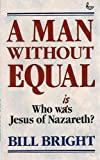 A Man Without Equal: Who Is Jesus of Nazareth? (0862018757) by BILL BRIGHT