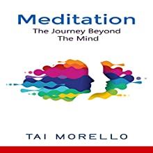 Meditation: The Journey Beyond the Mind Audiobook by Tai Morello Narrated by Jeff Moon