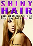 Shiny Hair: Simple and Effective Ways to Get Strong, Shiny, Healthy, Sexy Hair