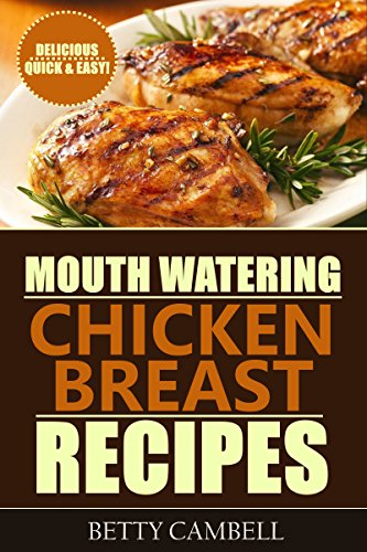 Chicken Recipes: Mouth Watering Chicken Breast Recipes - Quick & Easy Delicious Recipes! by Betty Cambell