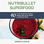 Nutribullet Superfood: 40 Protein Packed Power Smoothie Recipes to Help You Lose Weight and Build Lean Muscle | Jessica David