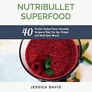 Nutribullet Superfood: 40 Protein Packed Power Smoothie Recipes to Help You Lose Weight and Build Lean Muscle Audiobook