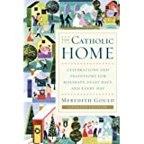 The Catholic Home: Celebrations and Traditions for Holidays, Feast Days, and Every Day ~ Meredith Gould