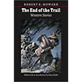 The End of the Trail: Western Stories (The Works of Robert E. Howard) ~ Robert E. Howard