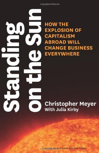Standing on the Sun: How the Explosion of Capitalism Abroad Will Change Business Everywhere Christopher Meyer and Julia Kirby