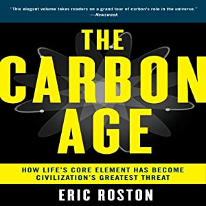 The Carbon Age: How Life's Core Element Has Become Civilization's Greatest Threat | [Eric Roston]