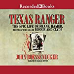 Texas Ranger: The Epic Life of Frank Hamer, the Man Who Killed Bonnie and Clyde | John Boessenecker