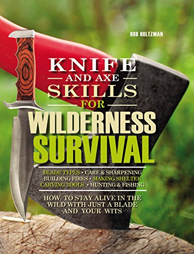 Knife and Axe Skills for Wilderness Survival: How to survive in the woods with a knife, an axe, and your