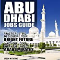The Abu Dhabi Jobs Guide: Practical Steps to Securing a Job in Abu Dhabi (       UNABRIDGED) by Dubai Information Site Narrated by Cindy Wright