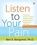 Listen to Your Pain: The Active Person's Guide to Understanding, Identifying, and Treating Pain and I njury