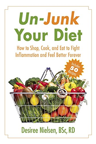 Un-Junk Your Diet: How to Shop, Cook, and Eat to Fight Inflammation and Feel Better Forever by R.D. Desiree Nielsen