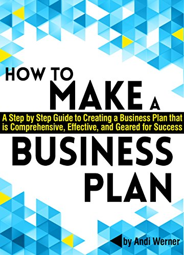 How to Make a Business Plan: A Step by Step Guide to Creating a Business Plan that's Comprehensive, Effective, and Geared for Success