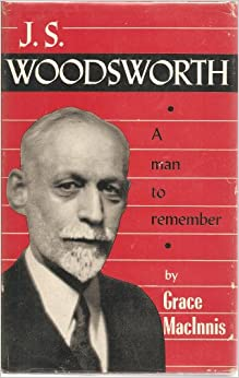 j s woodsworth A prophet in politics: a biography of js woodsworthkenneth mcnaught with an introduction by allen mills toronto: university of toronto press, 2017 pp 304, $3295 paper.
