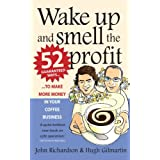 Wake Up and Smell the Profit: 52 Guaranteed Ways to Make More Money in Your Coffee Businessby John Richardson