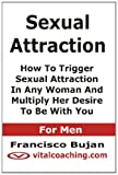 img - for Sexual Attraction - How To Trigger Sexual Attraction In Any Woman And Multiply Her Desire To Be With You - For Men book / textbook / text book