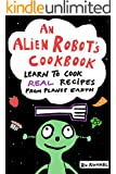 An Alien Robot's Cookbook: Learn to Cook Real Recipes from Planet Earth (English Edition)