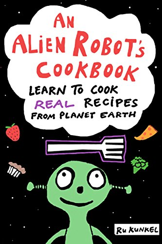 An Alien Robot's Cookbook: Learn to Cook Real Recipes from Planet Earth by Ru Kunkel
