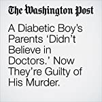 A Diabetic Boy's Parents 'Didn't Believe in Doctors.' Now They're Guilty of His Murder. | Amy B Wang