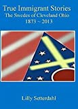 img - for True Immigrant Stories: The Swedes of Cleveland Ohio 1873-1913 by Lilly Setterdahl (2014-08-02) book / textbook / text book