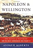 Napoleon and Wellington: The Battle of Waterloo - And the Great Comanders Who Fought It (0743228324) by Roberts, Andrew