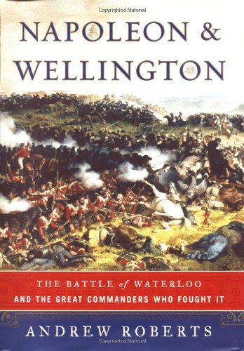 Napoleon and Wellington: The Battle of Waterloo--and the Great Commanders Who Fought It