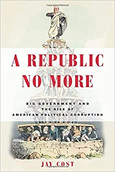 Cost – A Republic No More: Big Government and the Rise of American Political Corruption