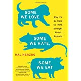 Some We Love, Some We Hate, Some We Eat: Why It's So Hard to Think Straight About Animals ~ Hal Herzog