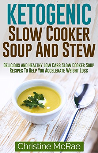 Ketogenic Slow Cooker Soup And Stew: Delicious and Healthy Low Carb Slow Cooker Soup Recipes To Help You Accelerate Weight Loss ( Ketogenic Diet, ketogenic diet for weight loss ) by Christine Mcrae