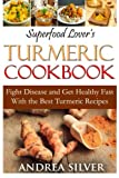 Superfood Lover's Turmeric Cookbook: Fight Disease and Get Healthy Fast With the Best Turmeric Recipes (Superfood Cookbooks) (Volume 3)