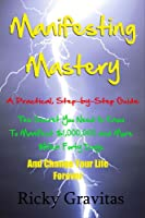 Manifesting Mastery: A Practical Step-by-Step Guide: The Secret You Need to Know to Manifest $1,000,000 and More Within Forty Days and Change Your Life Forever (English Edition)