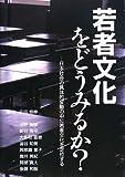 若者文化をどうみるか?―日本社会の具体的変動の中に若者文化を定位する
