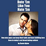 Date Em Like You Hate Em: How to Keep Your Balls and Have a Fulfilling Love Life in Todays Cutthroat Dating World