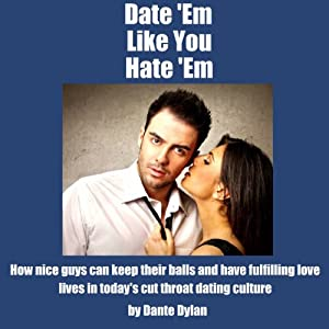 Date 'Em Like You Hate 'Em: How to Keep Your Balls and Have a Fulfilling Love Life in Today's Cutthroat Dating World | [Dante Dylan]