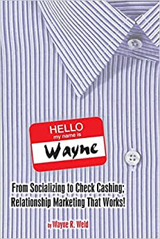 Hello My Name Is Wayne: From Socializing To Check Cashing; Relationship Marketing That Works!