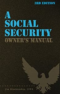 A Social Security Owner's Manual, 3rd Edition: Your Guide to Social Security Retirement, Dependent's, and Survivor's Benefits from CreateSpace Independent Publishing Platform
