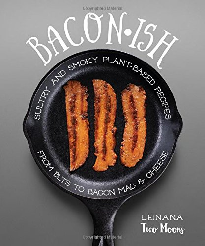 Baconish: Sultry and Smoky Plant-Based Recipes from BLTs to Bacon Mac & Cheese by Leinana Two Moons