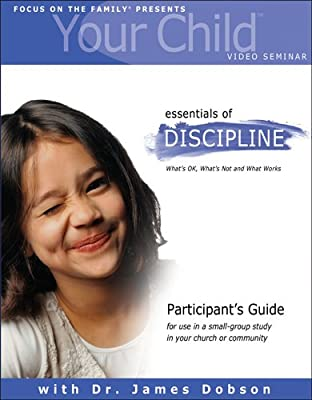 Your Child Video Seminar Participant's Guide: Essentials of Discipline: What's OK What's Not and What Works (Focus on Your Child Church Curriculum)