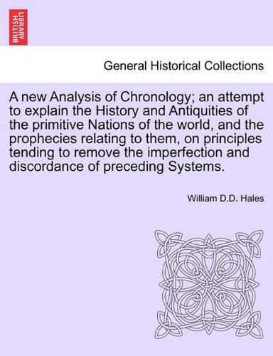 A new Analysis of Chronology; an attempt to explain the History and Antiquities of the primitive Nations of the world, and the prophecies relating to ... and discordance of preceding Systems. PDF