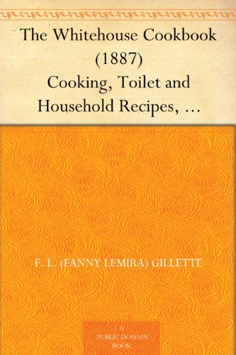 the-whitehouse-cookbook-1887-cooking-toilet-and-household-recipes-menus-dinner-giving-table-etiquett