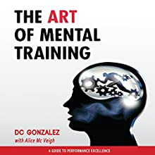 The Art of Mental Training: A Guide to Performance Excellence, Collector's Edition (       UNABRIDGED) by D. C. Gonzalez Narrated by D. C. Gonzalez