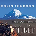 To a Mountain in Tibet (       UNABRIDGED) by Colin Thubron Narrated by Steven Crossley