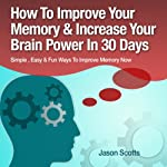 Memory Improvement - Techniques, Tricks & Exercises: How to Train and Develop Your Brain in 30 Days (Ultimate How-To Guides) | Jason Scotts